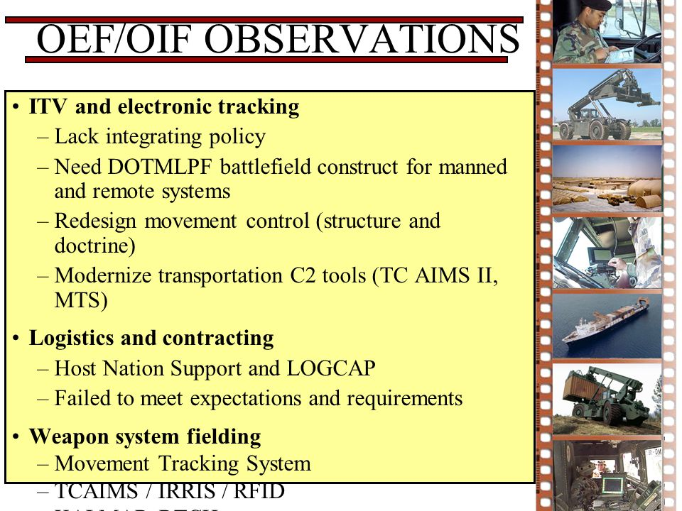 OEF/OIF OBSERVATIONS ITV and electronic tracking –Lack integrating policy –Need DOTMLPF battlefield construct for manned and remote systems –Redesign