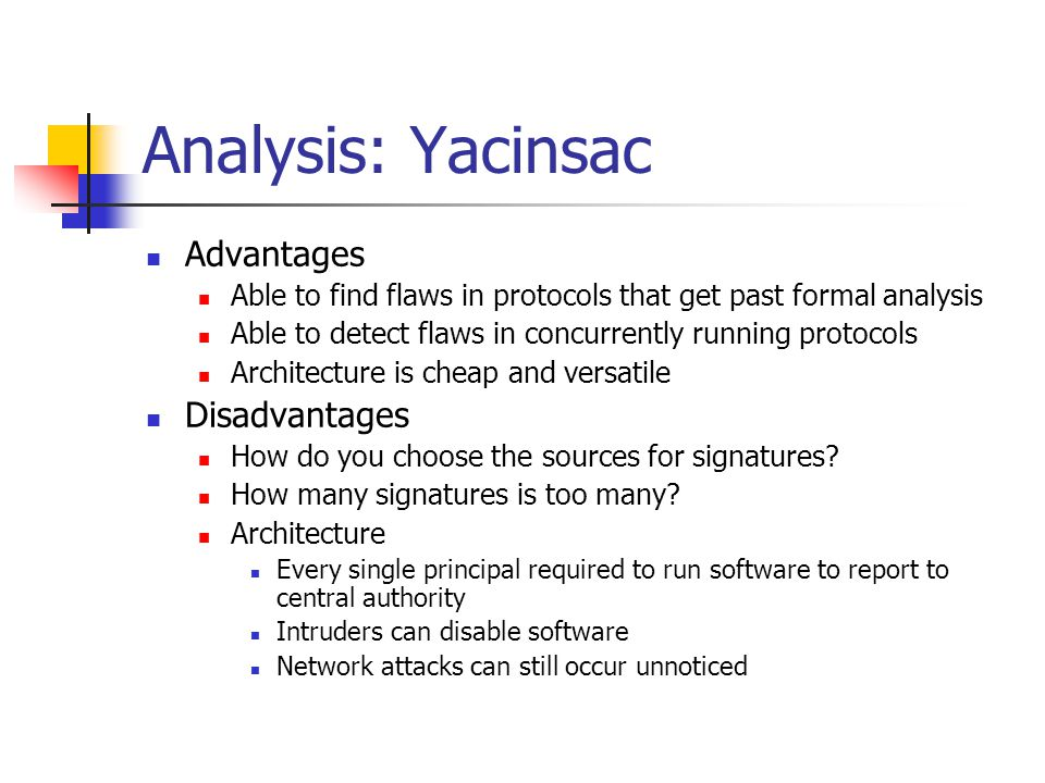 Analysis: Yacinsac Advantages Able to find flaws in protocols that get past formal analysis Able to detect flaws in concurrently running protocols Arc