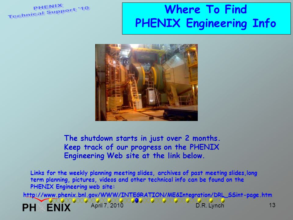 April 7, 2010D.R. Lynch 13 Where To Find PHENIX Engineering Info Links for the weekly planning meeting slides, archives of past meeting slides,long te