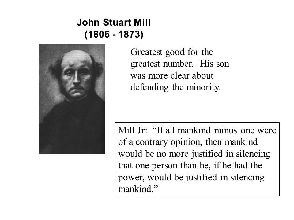 John Stuart Mill (1806 - 1873) Greatest good for the greatest number.
