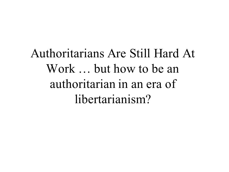Authoritarians Are Still Hard At Work … but how to be an authoritarian in an era of libertarianism