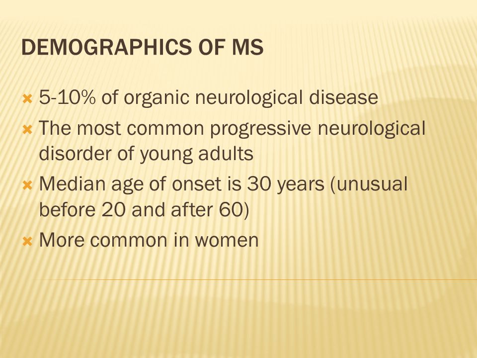 DEMOGRAPHICS OF MS  5-10% of organic neurological disease  The most common progressive neurological disorder of young adults  Median age of onset i