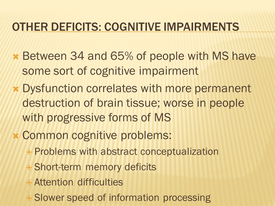 OTHER DEFICITS: COGNITIVE IMPAIRMENTS  Between 34 and 65% of people with MS have some sort of cognitive impairment  Dysfunction correlates with more
