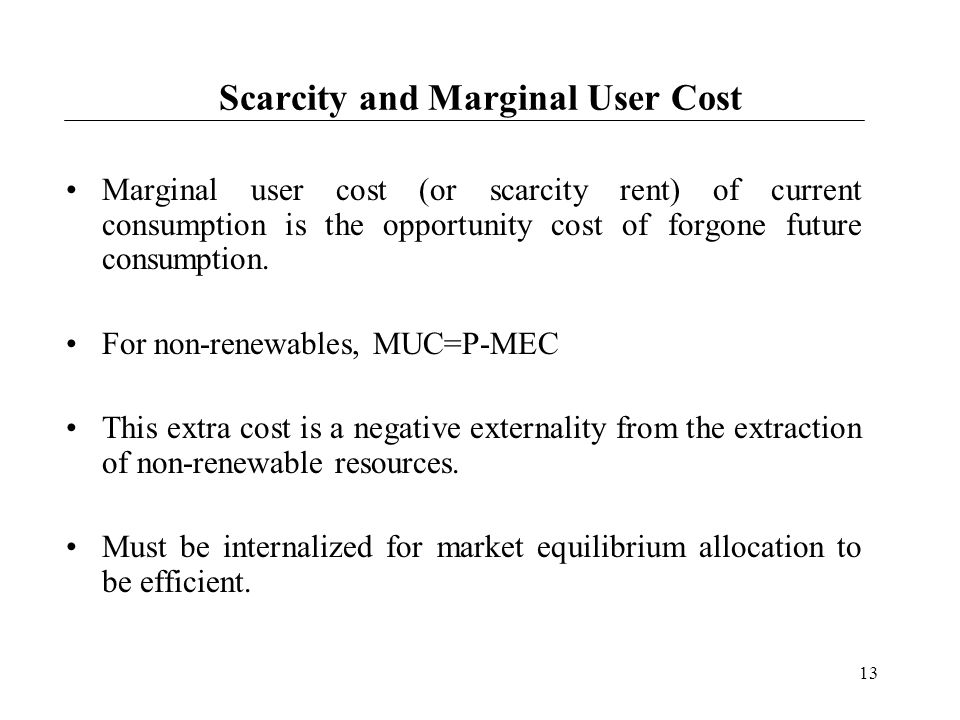 13 Scarcity and Marginal User Cost Marginal user cost (or scarcity rent) of current consumption is the opportunity cost of forgone future consumption.