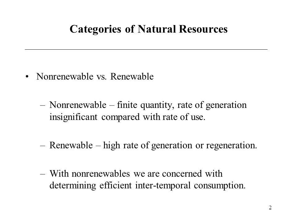 2 Categories of Natural Resources Nonrenewable vs. Renewable –Nonrenewable – finite quantity, rate of generation insignificant compared with rate of u