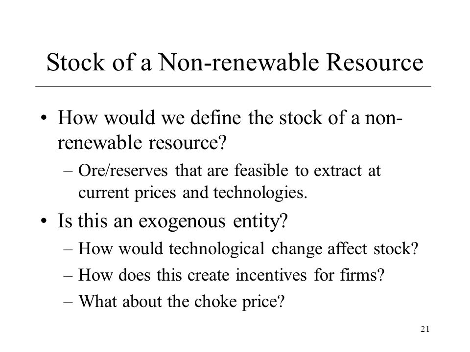 21 Stock of a Non-renewable Resource How would we define the stock of a non- renewable resource? –Ore/reserves that are feasible to extract at current