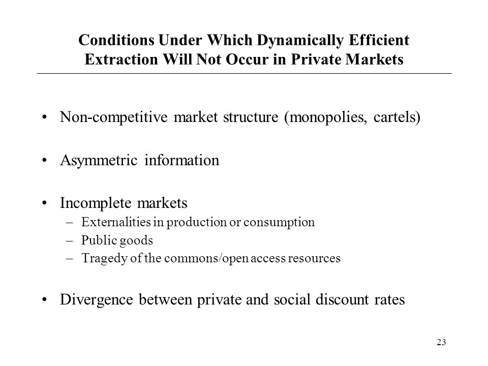 23 Conditions Under Which Dynamically Efficient Extraction Will Not Occur in Private Markets Non-competitive market structure (monopolies, cartels) As