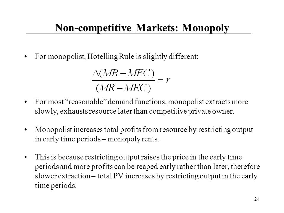 "24 Non-competitive Markets: Monopoly For monopolist, Hotelling Rule is slightly different: For most ""reasonable"" demand functions, monopolist extracts"