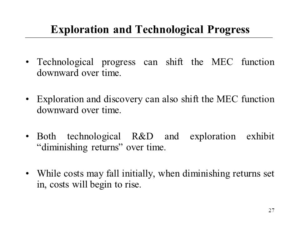 27 Exploration and Technological Progress Technological progress can shift the MEC function downward over time. Exploration and discovery can also shi