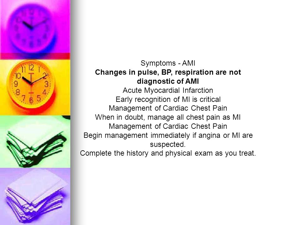 Symptoms - AMI Changes in pulse, BP, respiration are not diagnostic of AMI Acute Myocardial Infarction Early recognition of MI is critical Management of Cardiac Chest Pain When in doubt, manage all chest pain as MI Management of Cardiac Chest Pain Begin management immediately if angina or MI are suspected.