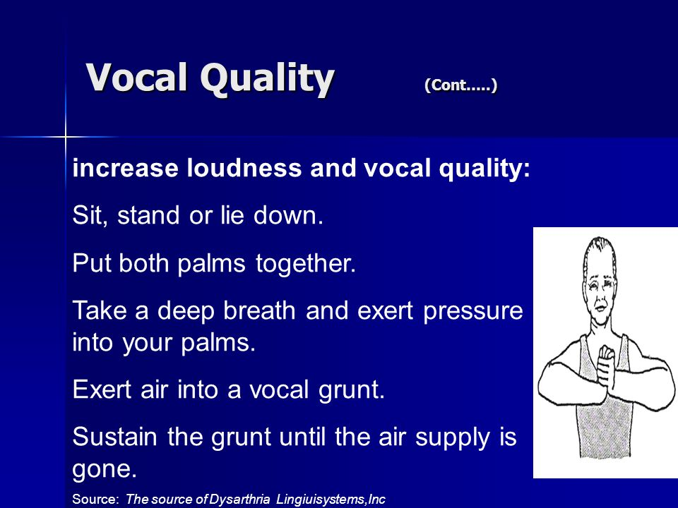 Vocal Quality (Cont…..) increase loudness and vocal quality: Sit, stand or lie down.