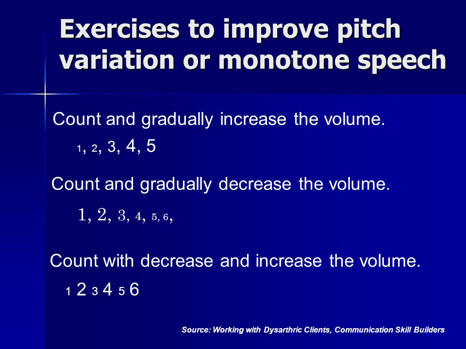 Exercises to improve pitch variation or monotone speech 1, 2, 3, 4, 5 1 2 3 4 5 6 Source: Working with Dysarthric Clients, Communication Skill Builders 1, 2, 3, 4, 5, 6, Count and gradually decrease the volume.