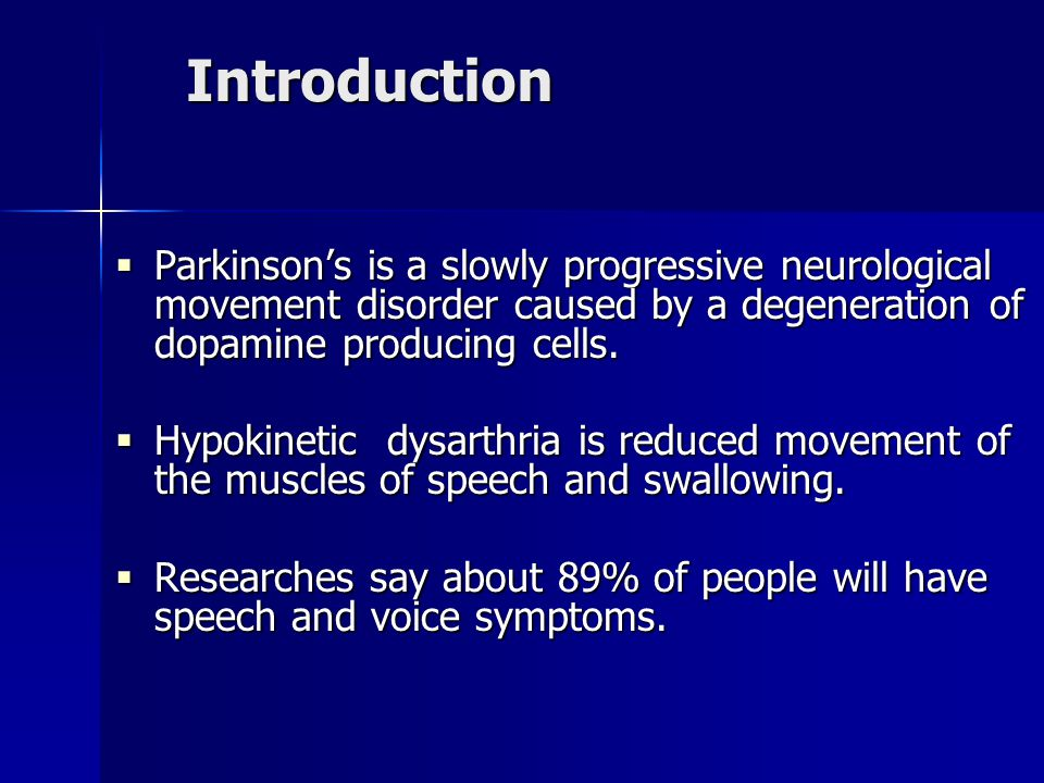Introduction  Parkinson's is a slowly progressive neurological movement disorder caused by a degeneration of dopamine producing cells.