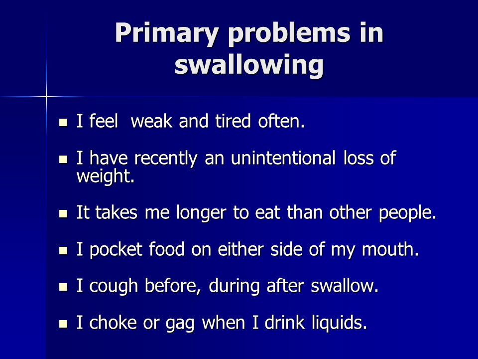 Primary problems in swallowing I feel weak and tired often.
