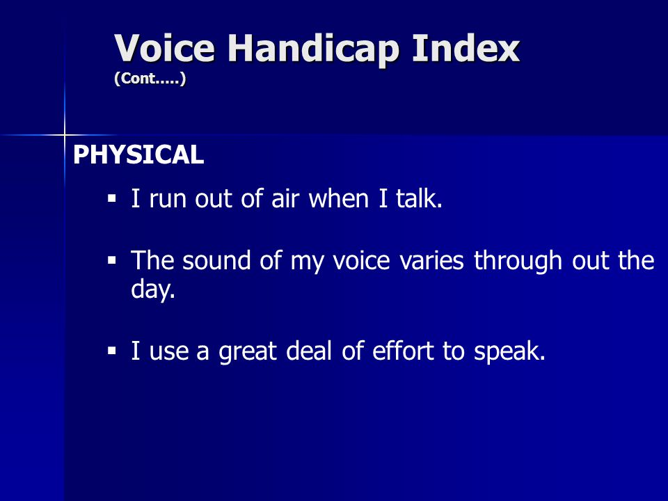 Voice Handicap Index (Cont…..) PHYSICAL  I run out of air when I talk.