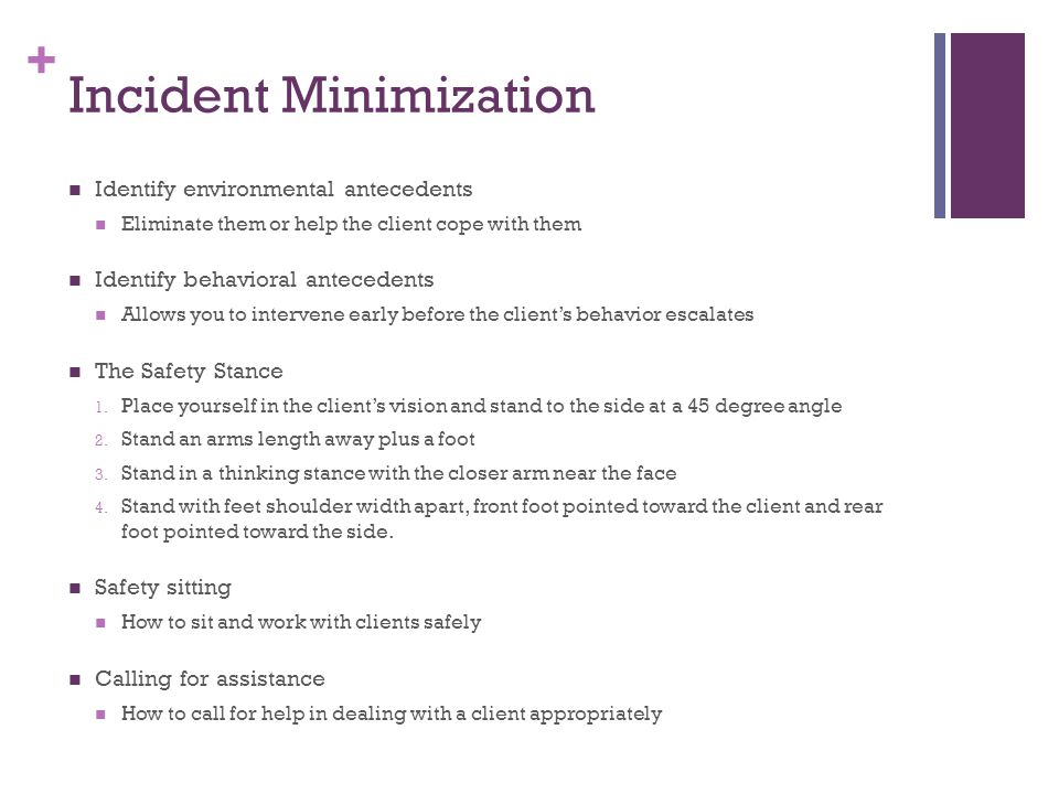 + Incident Minimization Identify environmental antecedents Eliminate them or help the client cope with them Identify behavioral antecedents Allows you