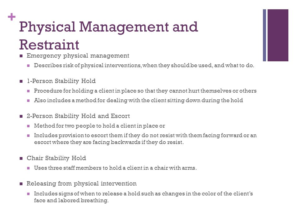 + Physical Management and Restraint Emergency physical management Describes risk of physical interventions, when they should be used, and what to do.