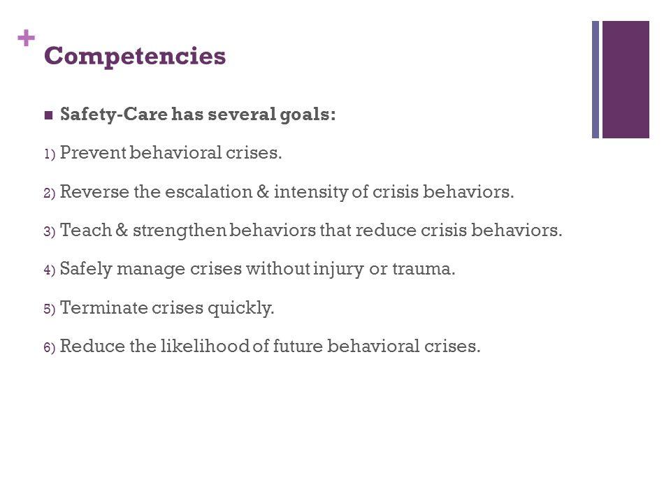 + Competencies Safety-Care has several goals: 1) Prevent behavioral crises. 2) Reverse the escalation & intensity of crisis behaviors. 3) Teach & stre