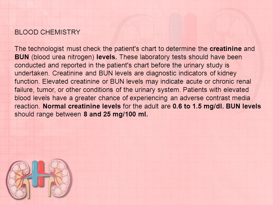 BLOOD CHEMISTRY The technologist must check the patient s chart to determine the creatinine and BUN (blood urea nitrogen) levels.