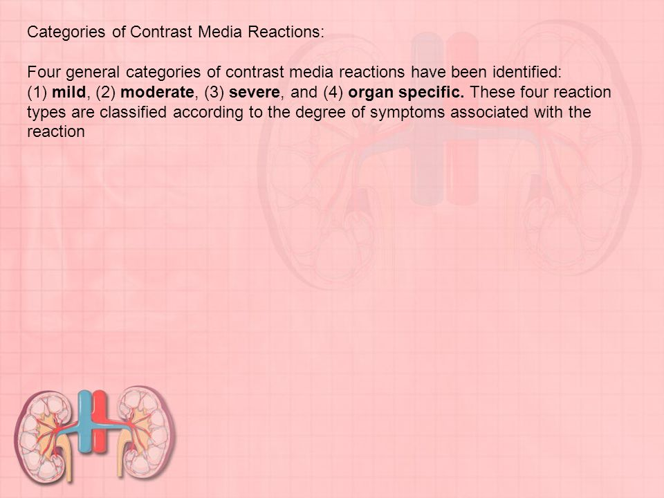 Categories of Contrast Media Reactions: Four general categories of contrast media reactions have been identified: (1) mild, (2) moderate, (3) severe, and (4) organ specific.