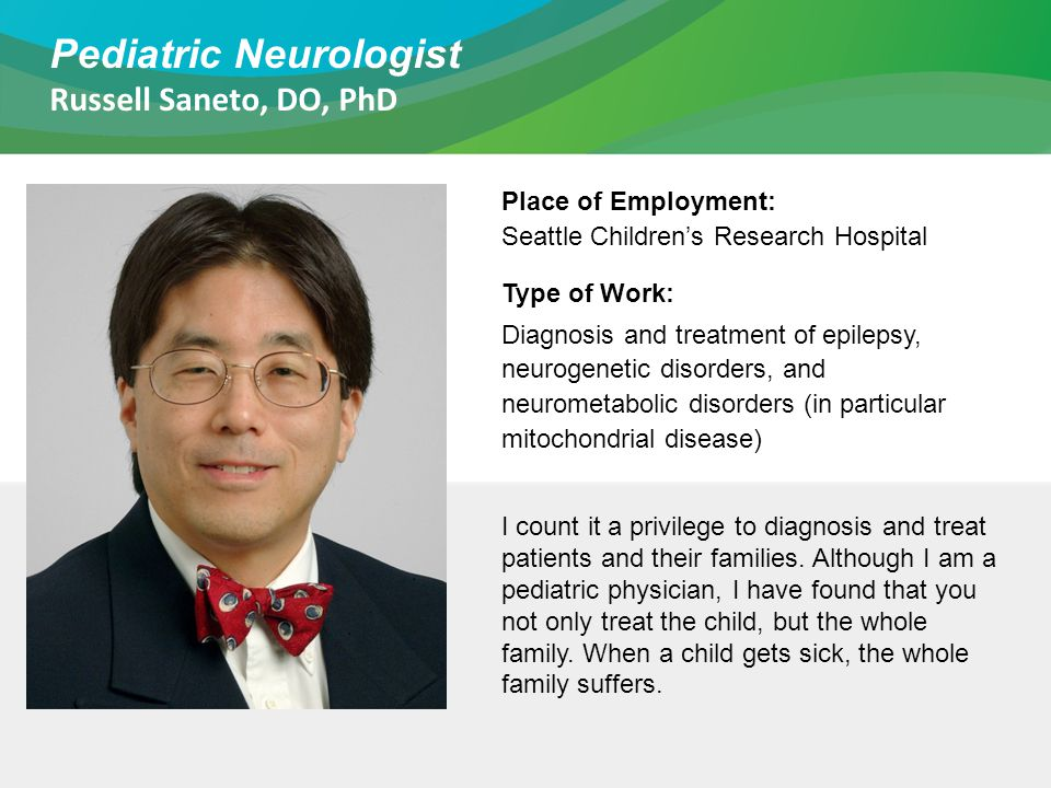 Pediatric Neurologist Russell Saneto, DO, PhD Place of Employment: Seattle Children's Research Hospital Type of Work: Diagnosis and treatment of epilepsy, neurogenetic disorders, and neurometabolic disorders (in particular mitochondrial disease) I count it a privilege to diagnosis and treat patients and their families.