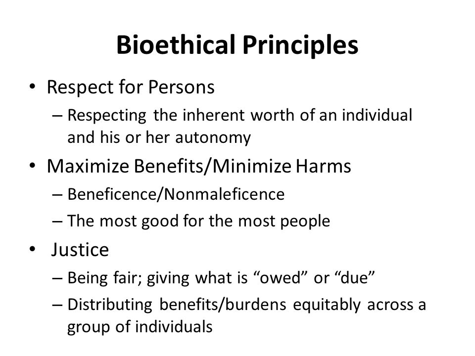 Bioethical Principles Respect for Persons – Respecting the inherent worth of an individual and his or her autonomy Maximize Benefits/Minimize Harms – Beneficence/Nonmaleficence – The most good for the most people Justice – Being fair; giving what is owed or due – Distributing benefits/burdens equitably across a group of individuals