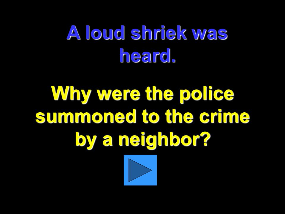 A loud shriek was heard. Why were the police summoned to the crime by a neighbor?