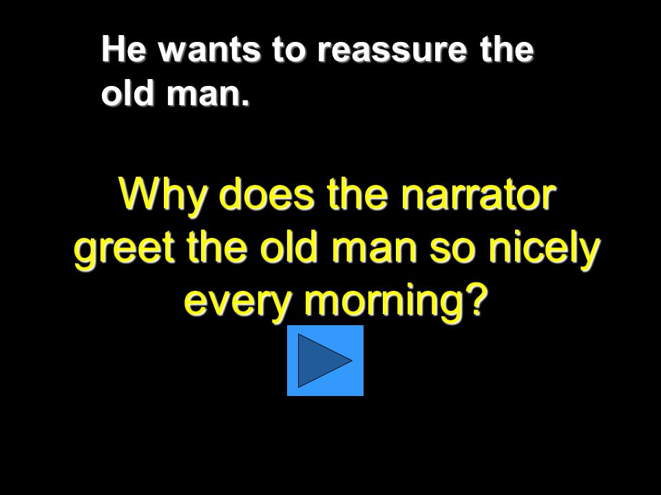 He wants to reassure the old man. Why does the narrator greet the old man so nicely every morning?