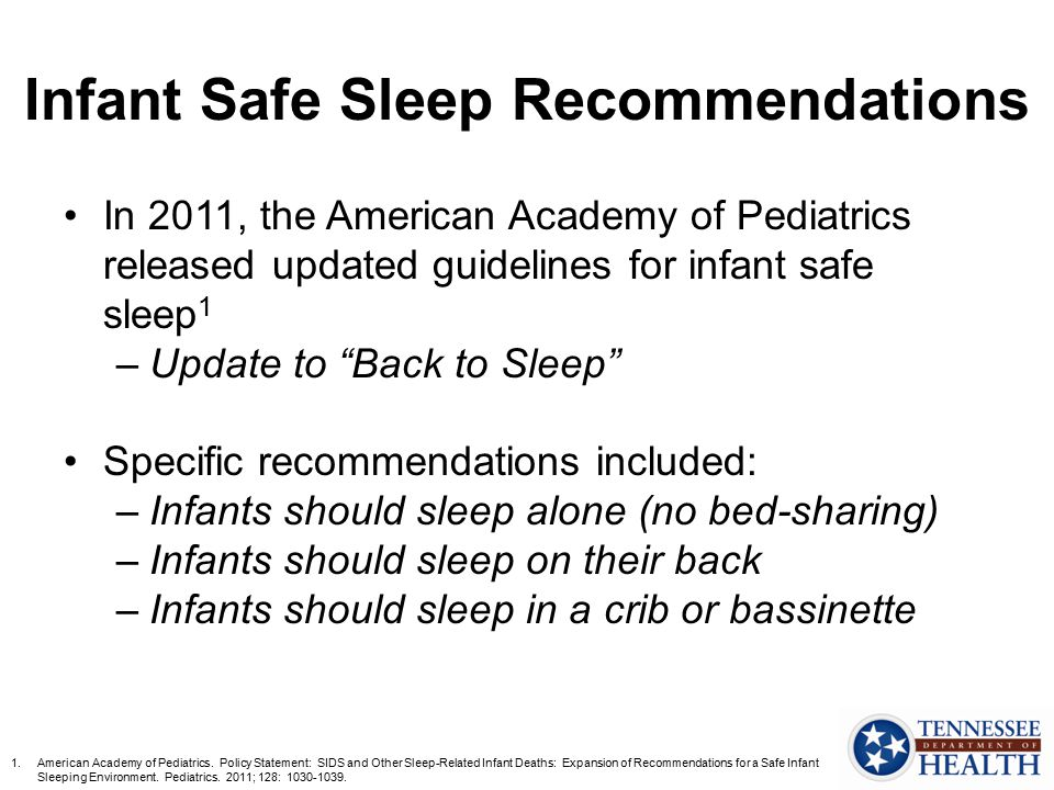 "Infant Safe Sleep Recommendations In 2011, the American Academy of Pediatrics released updated guidelines for infant safe sleep 1 –Update to ""Back to"