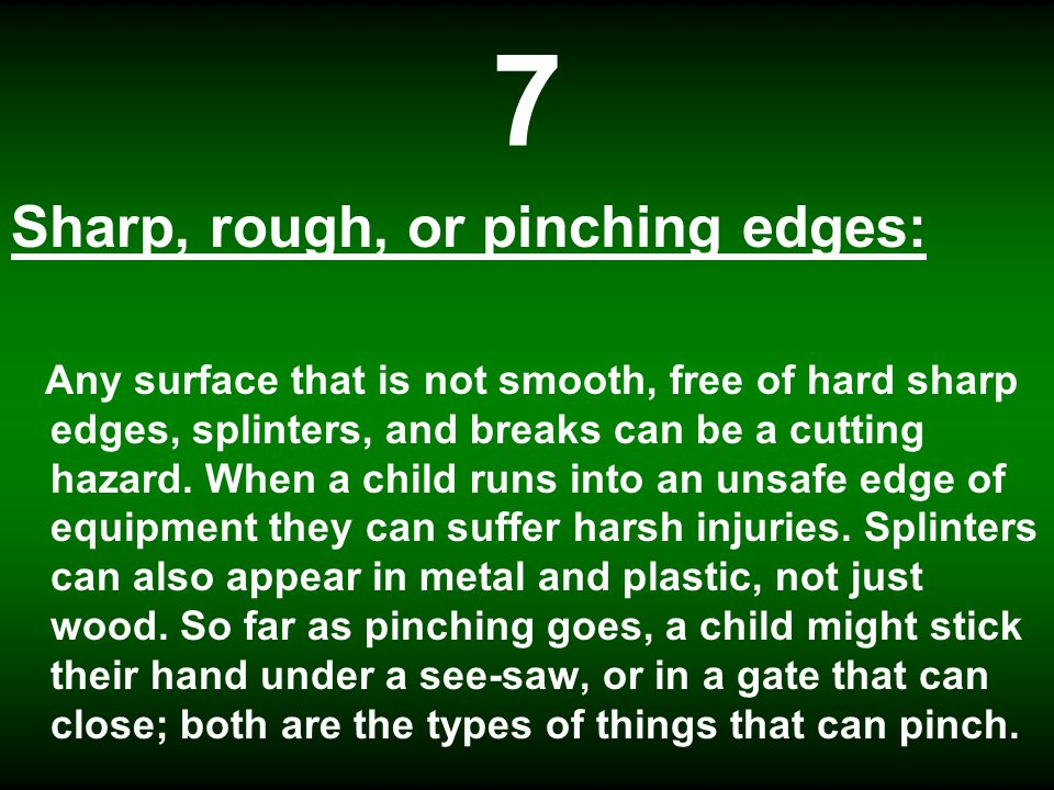 7 Sharp, rough, or pinching edges: Any surface that is not smooth, free of hard sharp edges, splinters, and breaks can be a cutting hazard.