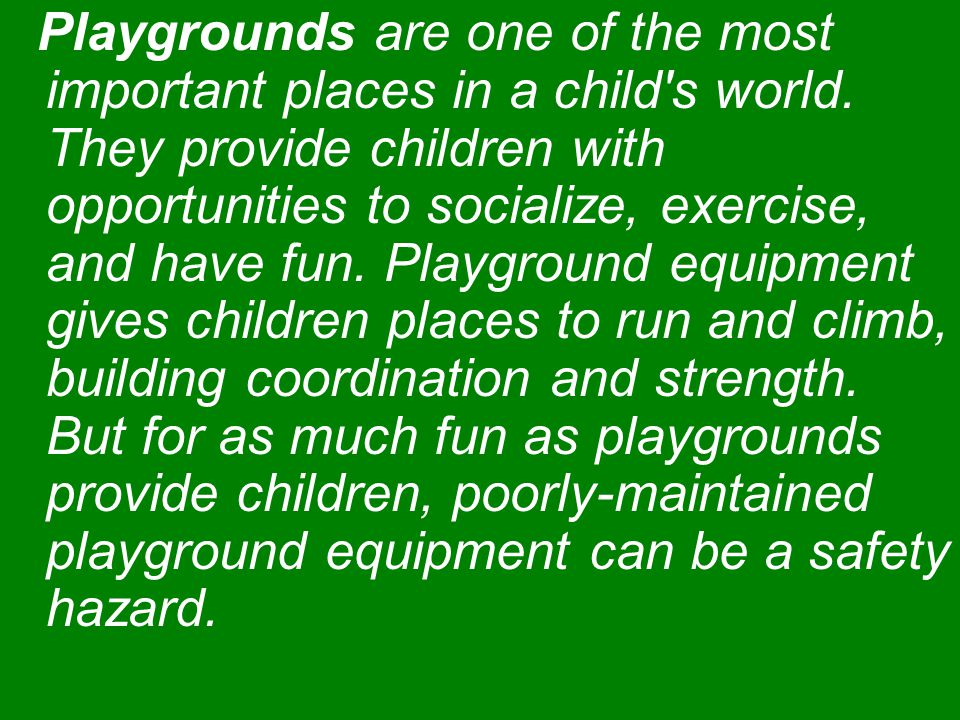 The Consumer Product Safety Commission (CPSC) notes that each year more than 200,000 children visit the emergency room because they ve been hurt due to playground hazards.