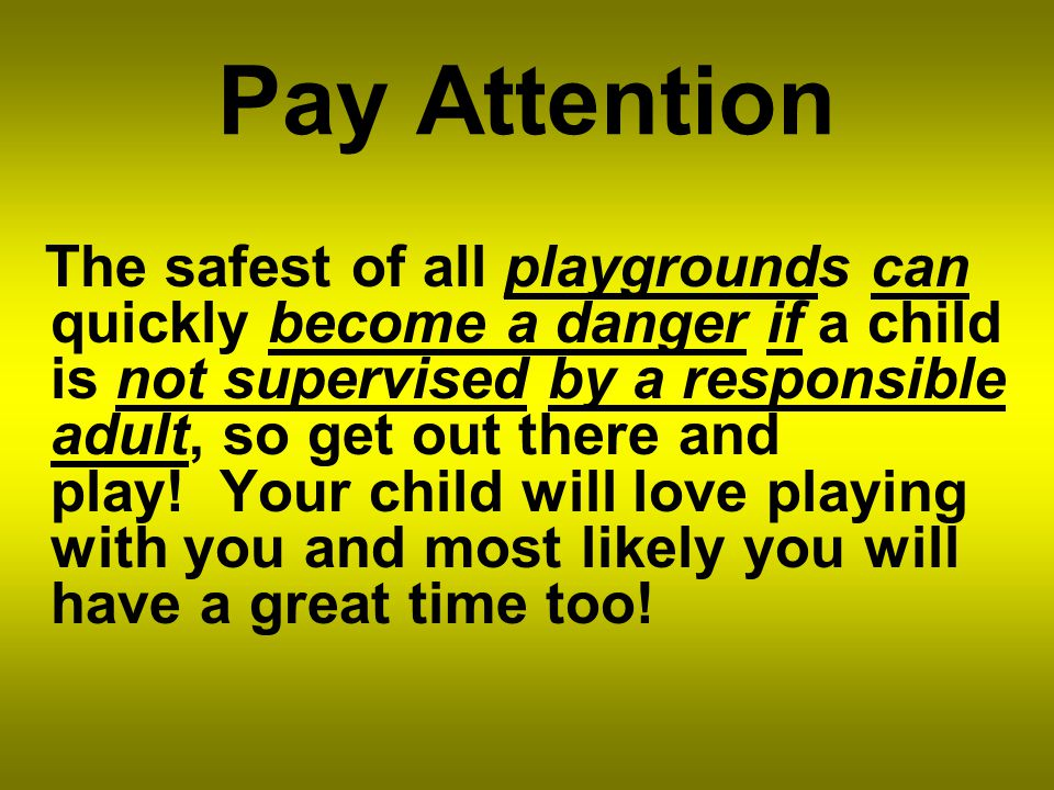Pay Attention The safest of all playgrounds can quickly become a danger if a child is not supervised by a responsible adult, so get out there and play.