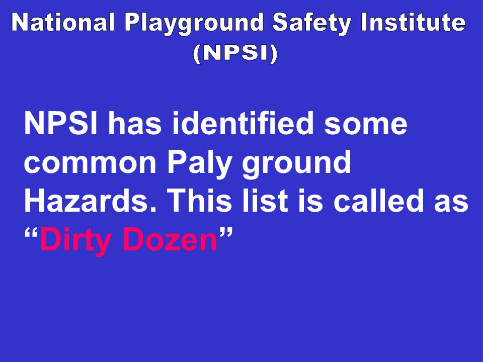 NPSI has identified some common Paly ground Hazards. This list is called as Dirty Dozen