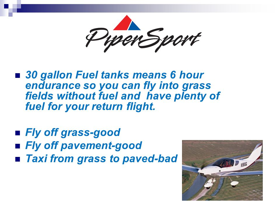 30 gallon Fuel tanks means 6 hour endurance so you can fly into grass fields without fuel and have plenty of fuel for your return flight. Fly off gras