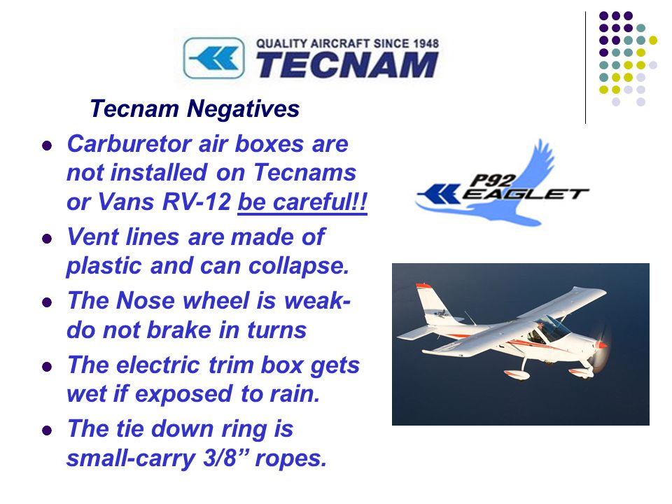 Tecnam Negatives Carburetor air boxes are not installed on Tecnams or Vans RV-12 be careful!! Vent lines are made of plastic and can collapse. The Nos