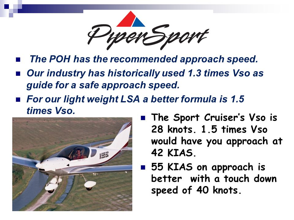 . The POH has the recommended approach speed. Our industry has historically used 1.3 times Vso as guide for a safe approach speed. For our light weigh