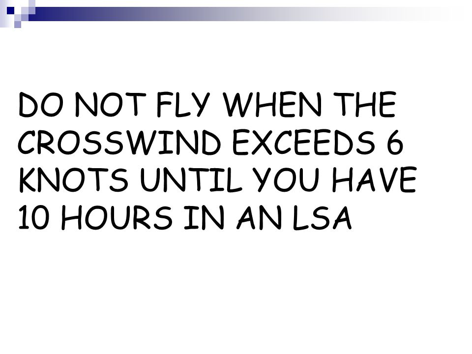 DO NOT FLY WHEN THE CROSSWIND EXCEEDS 6 KNOTS UNTIL YOU HAVE 10 HOURS IN AN LSA