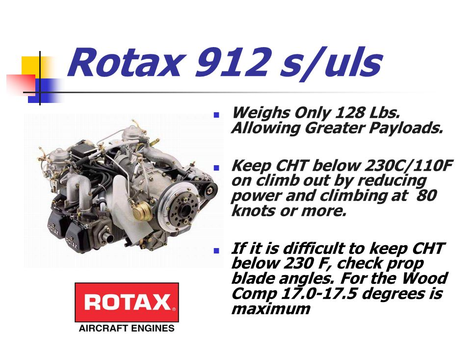 Rotax 912 s/uls Weighs Only 128 Lbs. Allowing Greater Payloads. Keep CHT below 230C/110F on climb out by reducing power and climbing at 80 knots or mo