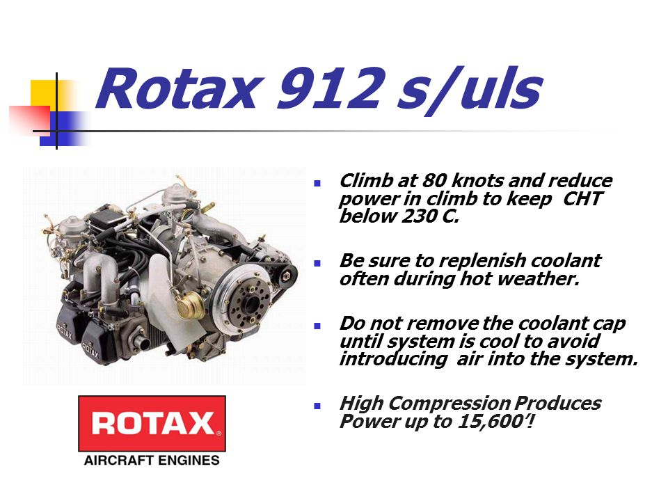 Rotax 912 s/uls Climb at 80 knots and reduce power in climb to keep CHT below 230 C. Be sure to replenish coolant often during hot weather. Do not rem