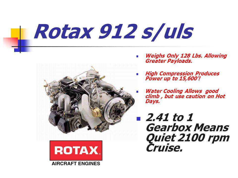 Rotax 912 s/uls Weighs Only 128 Lbs. Allowing Greater Payloads. High Compression Produces Power up to 15,600'! Water Cooling Allows good climb, but us