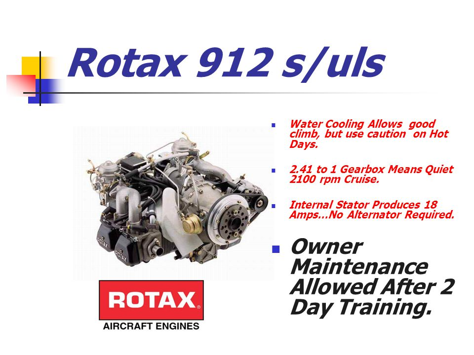 Rotax 912 s/uls Water Cooling Allows good climb, but use caution on Hot Days. 2.41 to 1 Gearbox Means Quiet 2100 rpm Cruise. Internal Stator Produces