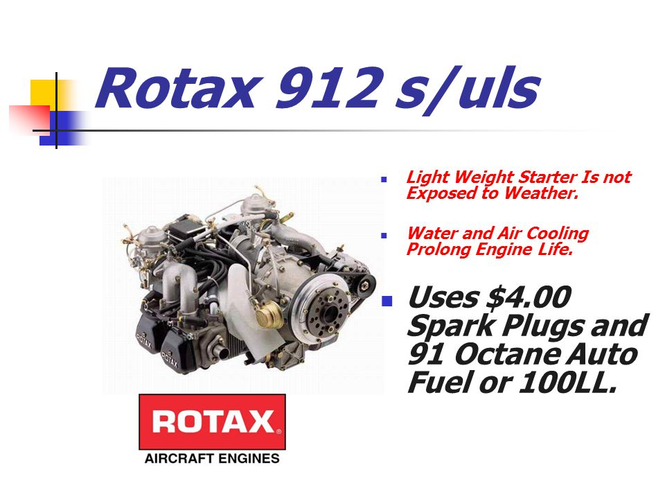 Rotax 912 s/uls Light Weight Starter Is not Exposed to Weather. Water and Air Cooling Prolong Engine Life. Uses $4.00 Spark Plugs and 91 Octane Auto F