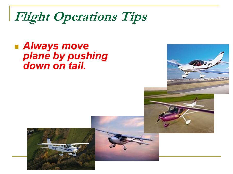 Flight Operations Tips Always move plane by pushing down on tail.