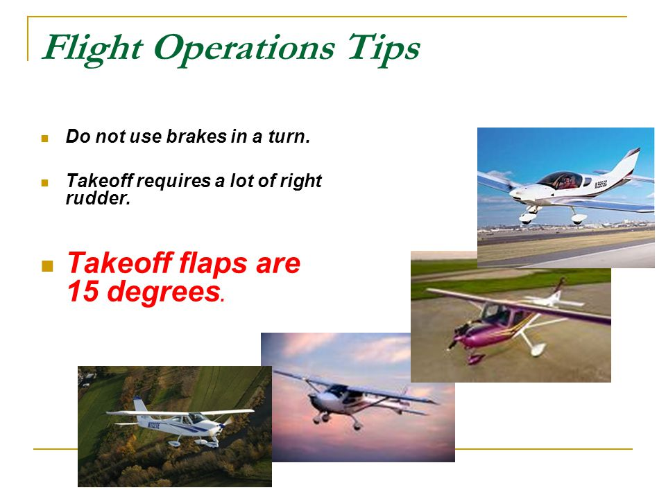 Flight Operations Tips Do not use brakes in a turn. Takeoff requires a lot of right rudder. Takeoff flaps are 15 degrees.