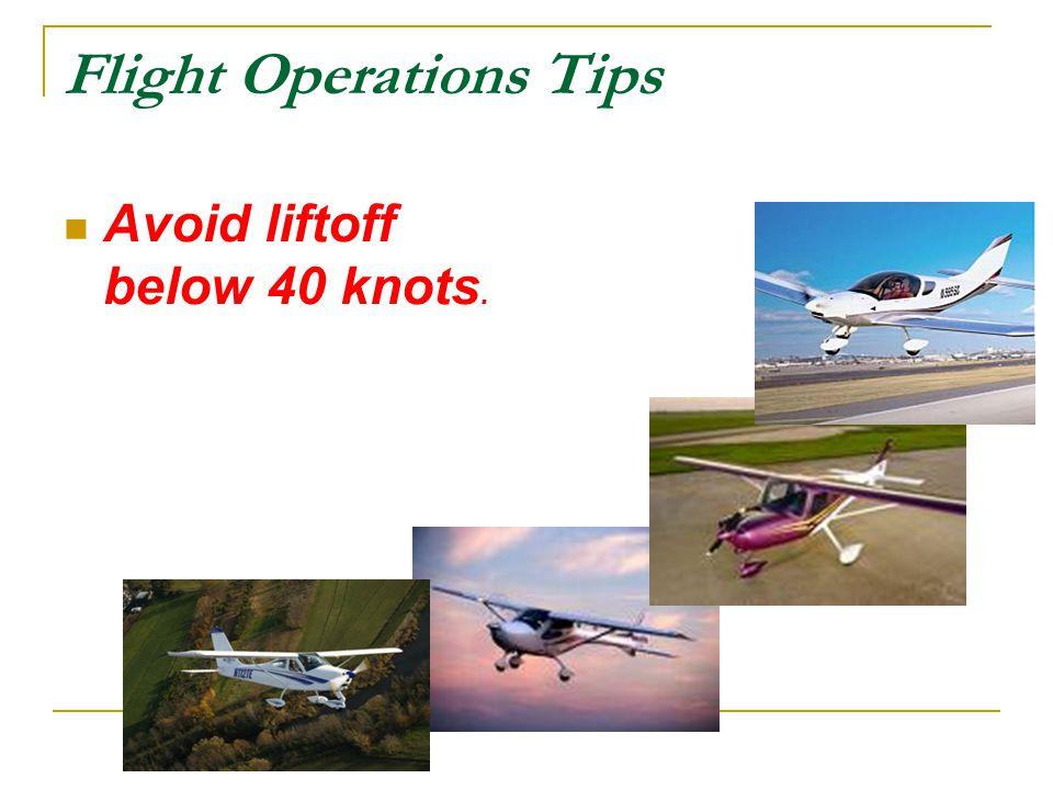 Flight Operations Tips Avoid liftoff below 40 knots.