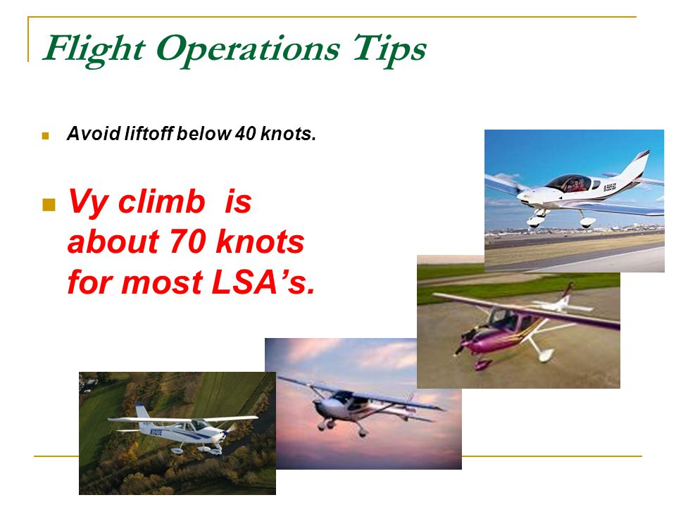 Flight Operations Tips Avoid liftoff below 40 knots. Vy climb is about 70 knots for most LSA's.