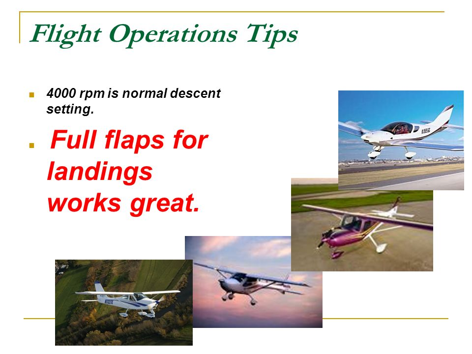 Flight Operations Tips 4000 rpm is normal descent setting. Full flaps for landings works great.