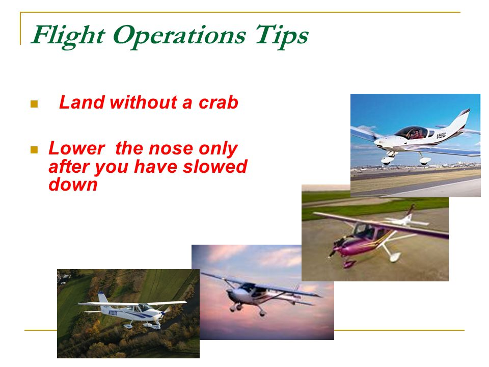 Flight Operations Tips Land without a crab Lower the nose only after you have slowed down