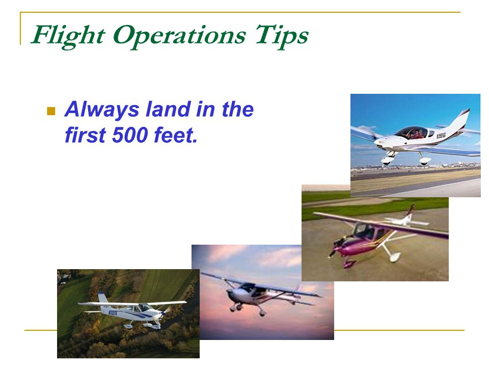 Flight Operations Tips Always land in the first 500 feet.