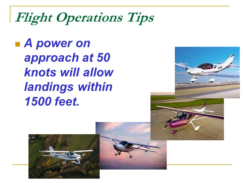 Flight Operations Tips A power on approach at 50 knots will allow landings within 1500 feet.